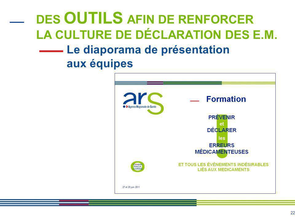 22 Le diaporama de présentation aux équipes DES OUTILS AFIN DE RENFORCER LA CULTURE DE DÉCLARATION DES E.M.