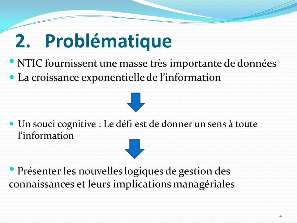 2.Problématique  La croissance exponentielle de l'information 4 • NTIC fournissent une masse très importante de données • Présenter les nouvelles logiques de gestion des connaissances et leurs implications managériales  Un souci cognitive : Le défi est de donner un sens à toute l'information