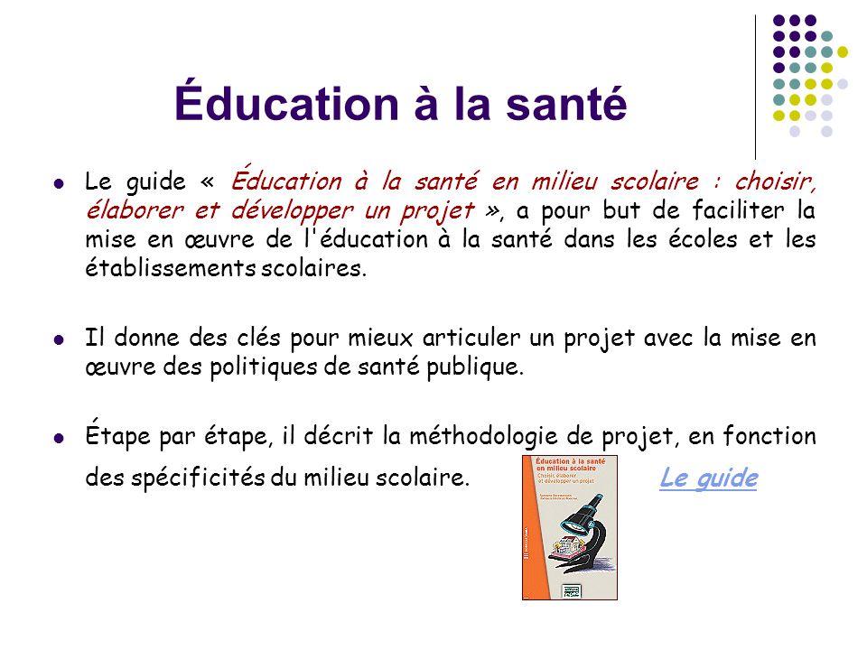 Éducation à la santé  Le guide « Éducation à la santé en milieu scolaire : choisir, élaborer et développer un projet », a pour but de faciliter la mi