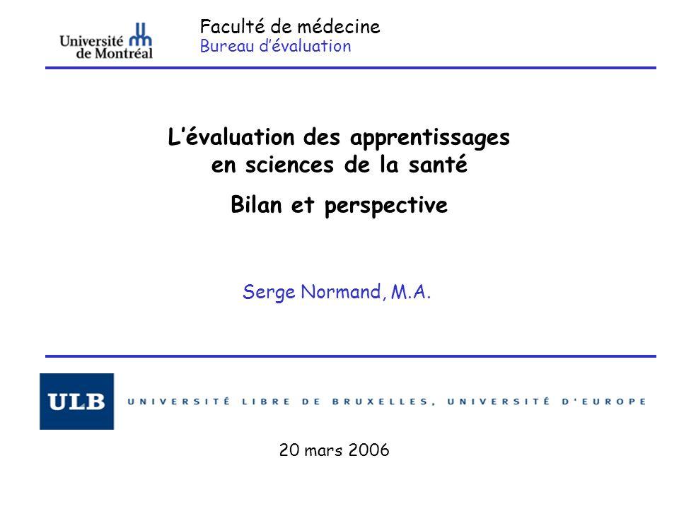Faculté de médecine Bureau d'évaluation L'évaluation des apprentissages en sciences de la santé Bilan et perspective Serge Normand, M.A. 20 mars 2006