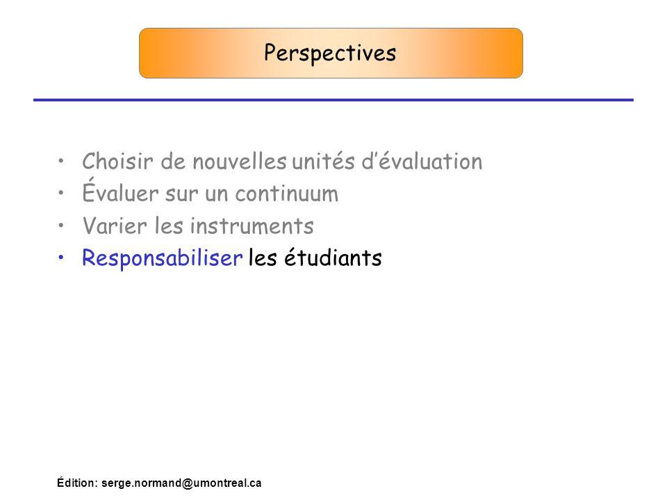 Édition: serge.normand@umontreal.ca Perspectives •Choisir de nouvelles unités d'évaluation •Évaluer sur un continuum •Varier les instruments •Responsabiliser les étudiants