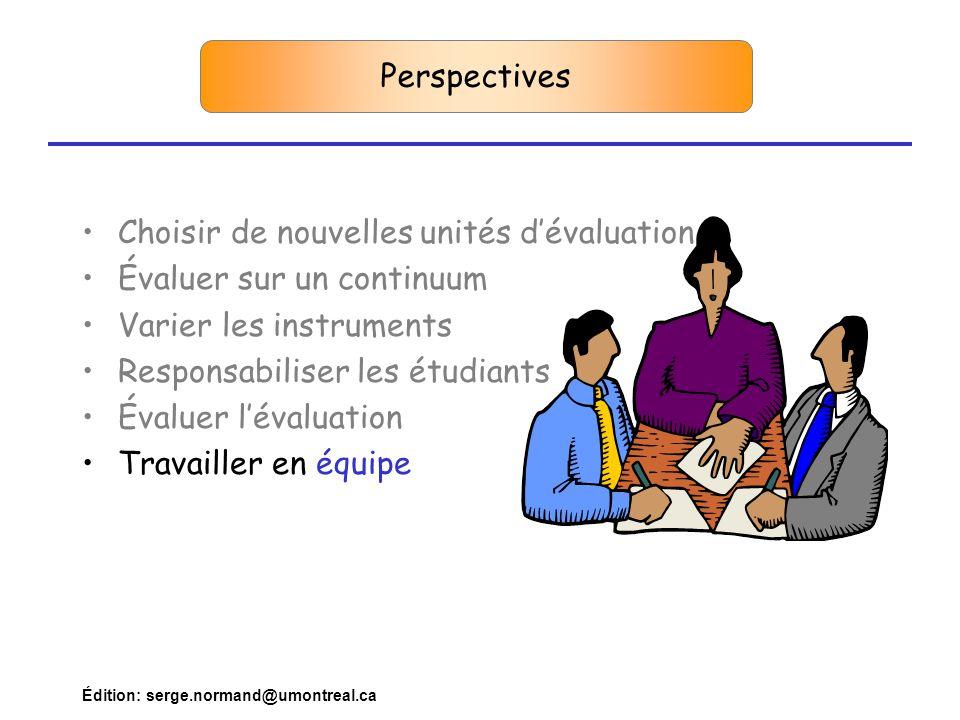 Édition: serge.normand@umontreal.ca Perspectives •Choisir de nouvelles unités d'évaluation •Évaluer sur un continuum •Varier les instruments •Responsabiliser les étudiants •Évaluer l'évaluation •Travailler en équipe