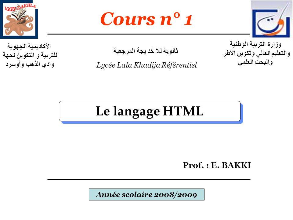 Le langage HTML Prof. : E. BAKKI Année scolaire 2008/2009 Cours n° 1 وزارة التربية الوطنية والتعليم العالي وتكوين الأطر والبحث العلمي الأكاديمية الجهو