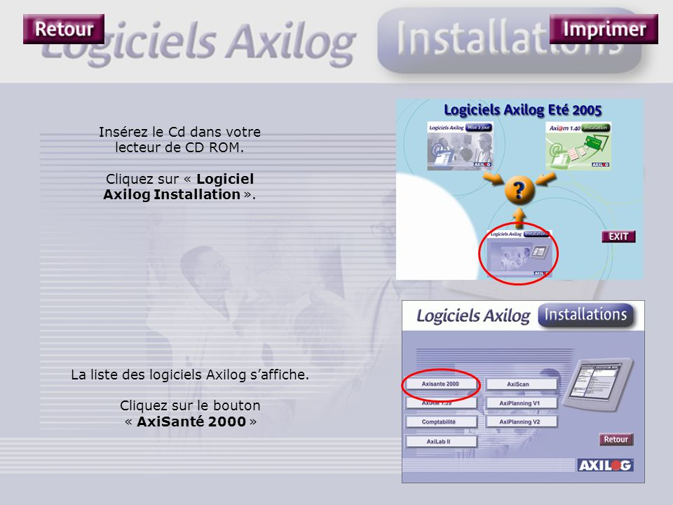 Insérez le Cd dans votre lecteur de CD ROM. Cliquez sur « Logiciel Axilog Installation ». La liste des logiciels Axilog s'affiche. Cliquez sur le bout