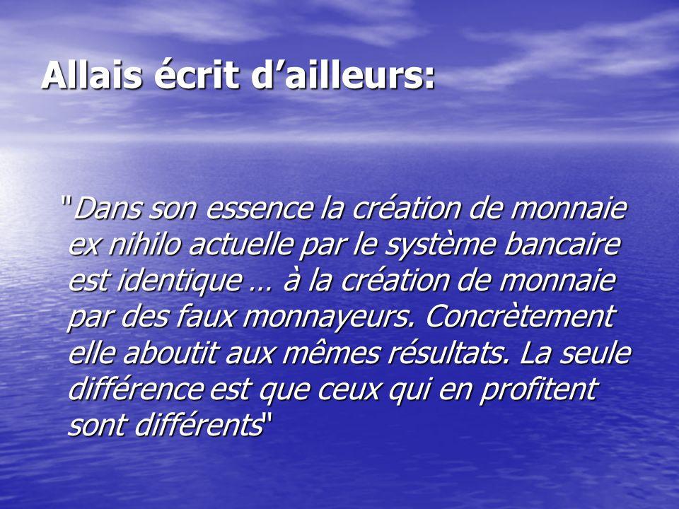 Allais écrit d'ailleurs: Dans son essence la création de monnaie ex nihilo actuelle par le système bancaire est identique … à la création de monnaie par des faux monnayeurs.