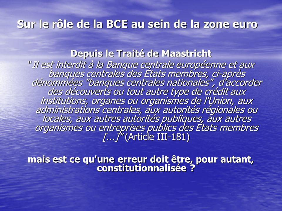 Sur le rôle de la BCE au sein de la zone euro Depuis le Traité de Maastricht Il est interdit à la Banque centrale européenne et aux banques centrales des États membres, ci-après dénommées banques centrales nationales , d accorder des découverts ou tout autre type de crédit aux institutions, organes ou organismes de l Union, aux administrations centrales, aux autorités régionales ou locales, aux autres autorités publiques, aux autres organismes ou entreprises publics des États membres [...] (Article III-181) mais est ce qu une erreur doit être, pour autant, constitutionnalisée ?