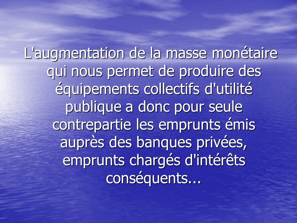 L augmentation de la masse monétaire qui nous permet de produire des équipements collectifs d utilité publique a donc pour seule contrepartie les emprunts émis auprès des banques privées, emprunts chargés d intérêts conséquents...