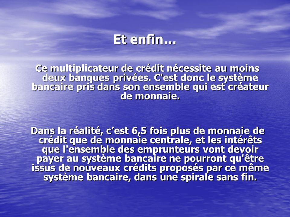 Et enfin… Ce multiplicateur de crédit nécessite au moins deux banques privées. C'est donc le système bancaire pris dans son ensemble qui est créateur