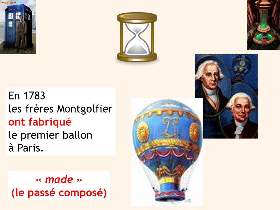 En 1783 les frères Montgolfier ont fabriqué le premier ballon à Paris. « made » (le passé composé)