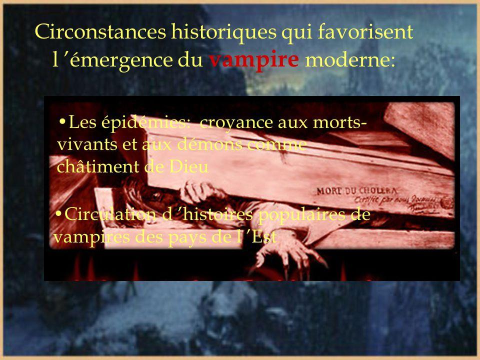 Circonstances historiques qui favorisent l 'émergence du vampire moderne: •Les épidémies: croyance aux morts- vivants et aux démons comme châtiment de Dieu •Circulation d 'histoires populaires de vampires des pays de l 'Est