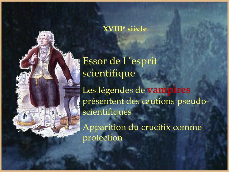 XVIII e siècle Essor de l 'esprit scientifique Les légendes de vampires présentent des cautions pseudo- scientifiques Apparition du crucifix comme protection