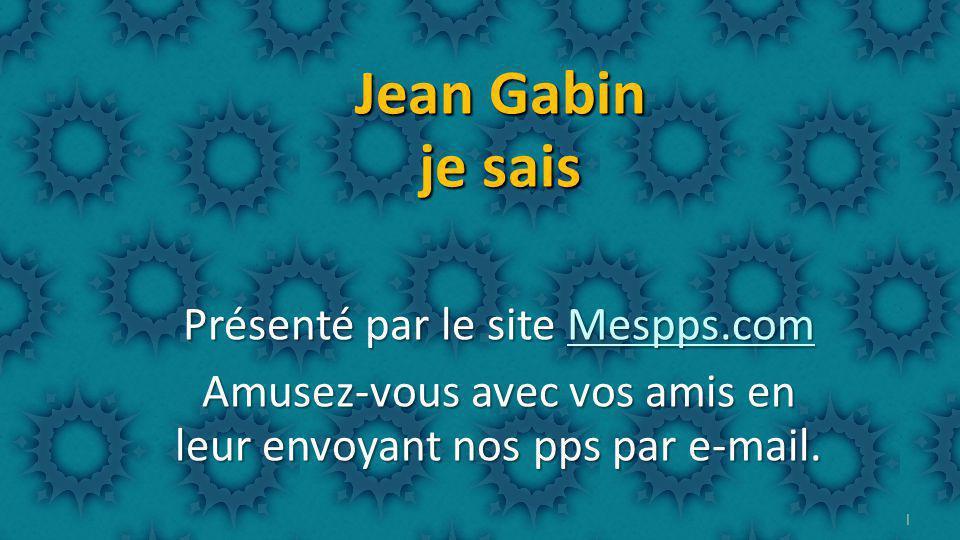 1 Jean Gabin je sais Présenté par le site Mespps.com Mespps.com Amusez-vous avec vos amis en leur envoyant nos pps par e-mail.