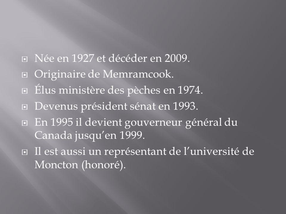  Née en 1927 et décéder en 2009.  Originaire de Memramcook.  Élus ministère des pèches en 1974.  Devenus président sénat en 1993.  En 1995 il dev