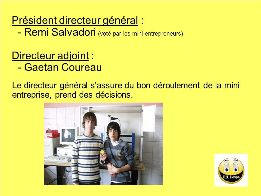 Président directeur général : - Remi Salvadori (voté par les mini-entrepreneurs) Directeur adjoint : - Gaetan Coureau Le directeur général s assure du bon déroulement de la mini entreprise, prend des décisions.
