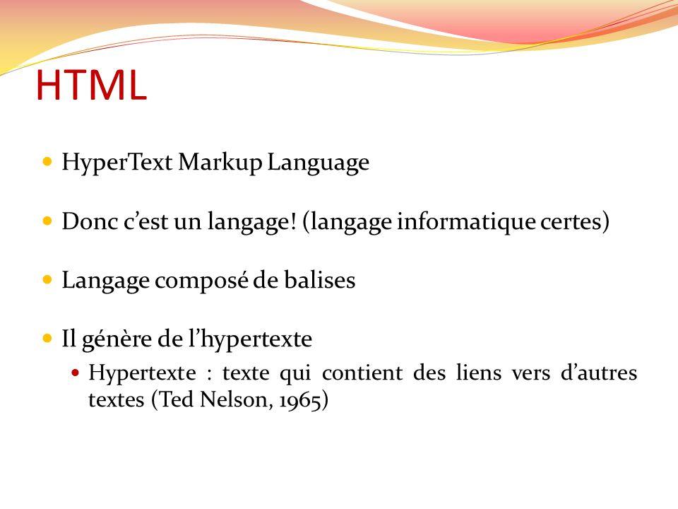  HyperText Markup Language  Donc c'est un langage! (langage informatique certes)  Langage composé de balises  Il génère de l'hypertexte  Hypertex