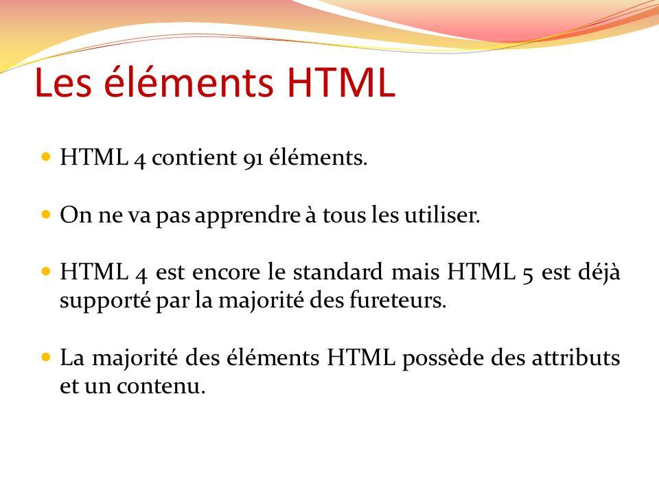 Les éléments HTML  HTML 4 contient 91 éléments.  On ne va pas apprendre à tous les utiliser.  HTML 4 est encore le standard mais HTML 5 est déjà su