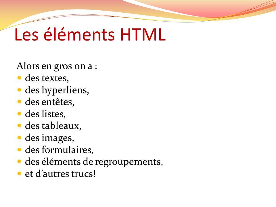 Les éléments HTML Alors en gros on a :  des textes,  des hyperliens,  des entêtes,  des listes,  des tableaux,  des images,  des formulaires,  des éléments de regroupements,  et d'autres trucs!