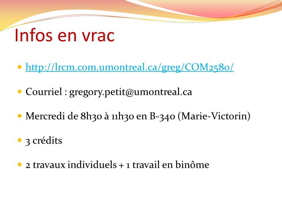 Infos en vrac  http://lrcm.com.umontreal.ca/greg/COM2580/ http://lrcm.com.umontreal.ca/greg/COM2580/  Courriel : gregory.petit@umontreal.ca  Mercre