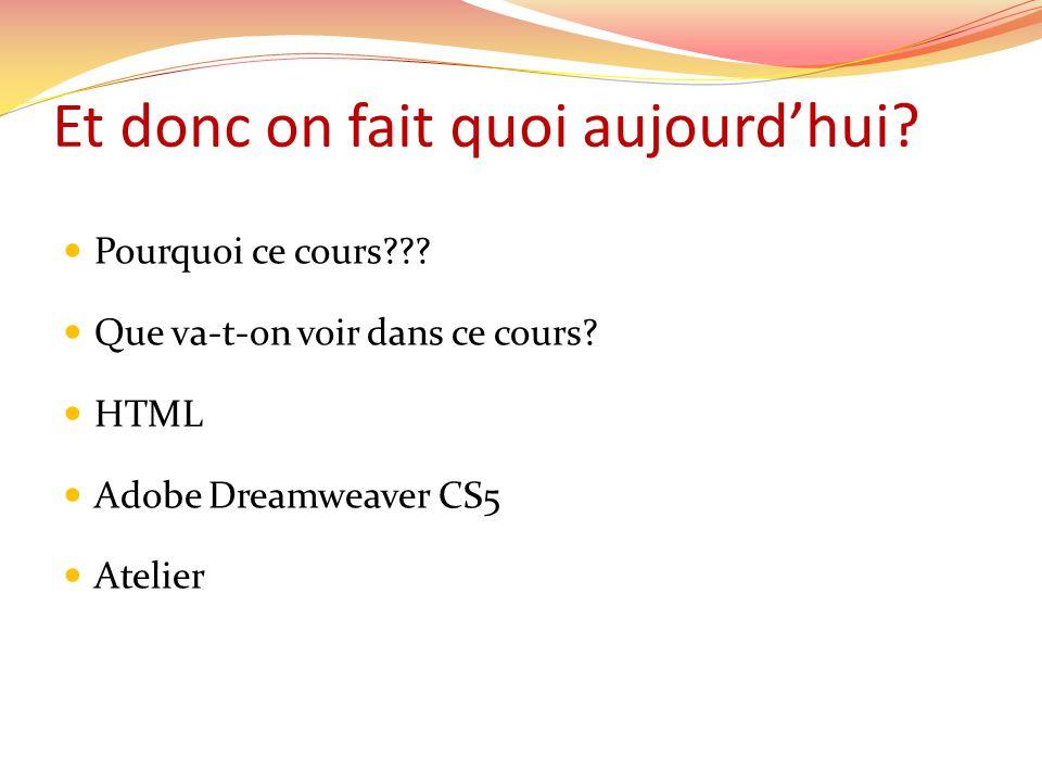 Et donc on fait quoi aujourd'hui?  Pourquoi ce cours???  Que va-t-on voir dans ce cours?  HTML  Adobe Dreamweaver CS5  Atelier