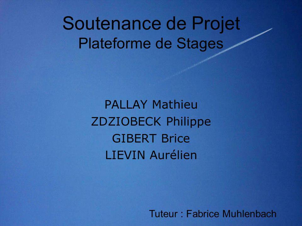 Soutenance de Projet Plateforme de Stages PALLAY Mathieu ZDZIOBECK Philippe GIBERT Brice LIEVIN Aurélien Tuteur : Fabrice Muhlenbach