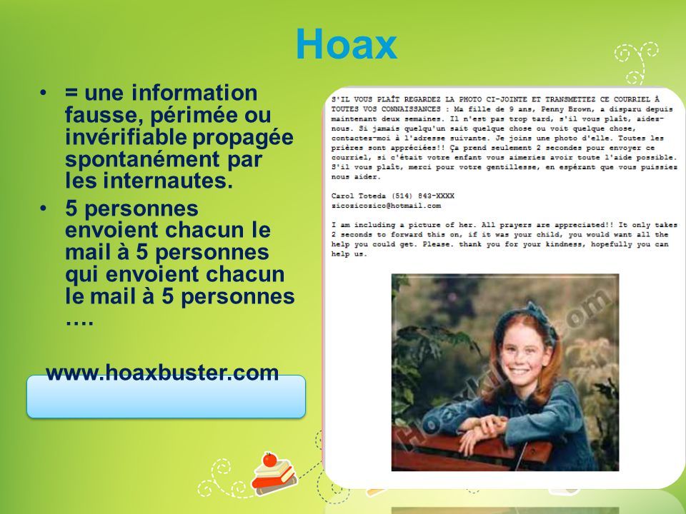 Hoax •= une information fausse, périmée ou invérifiable propagée spontanément par les internautes. •5 personnes envoient chacun le mail à 5 personnes
