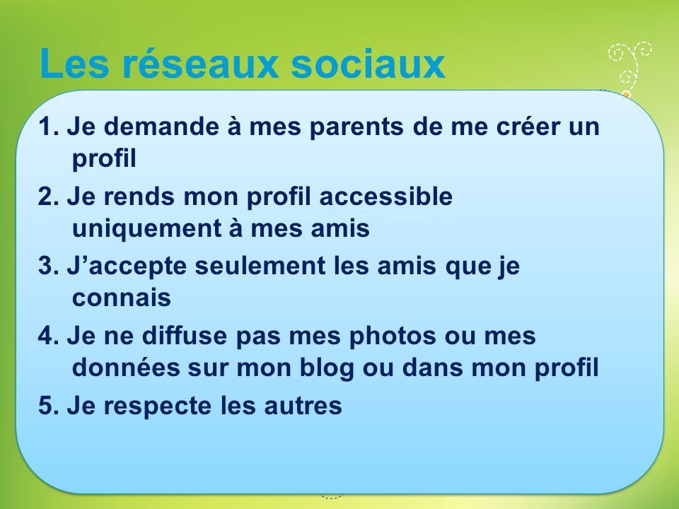 Les réseaux sociaux 1. Je demande à mes parents de me créer un profil 2. Je rends mon profil accessible uniquement à mes amis 3. J'accepte seulement l