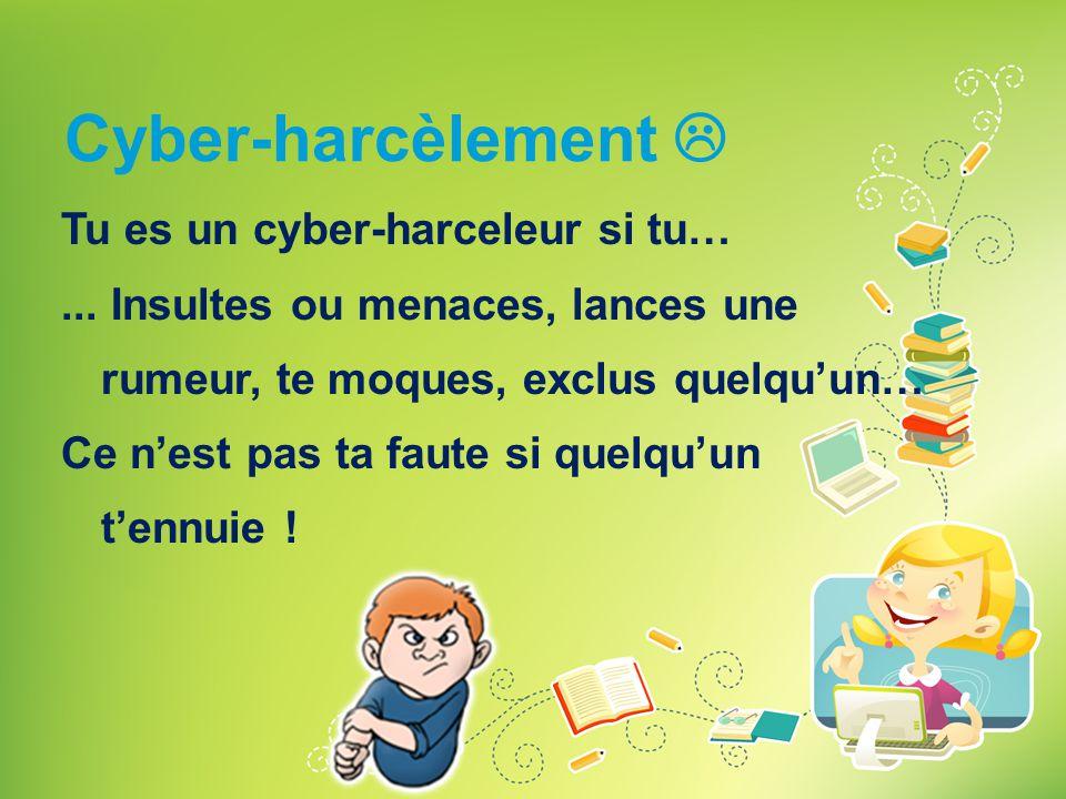 Cyber-harcèlement  Tu es un cyber-harceleur si tu…... Insultes ou menaces, lances une rumeur, te moques, exclus quelqu'un… Ce n'est pas ta faute si q