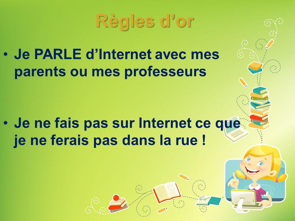 Règles d'or •Je PARLE d'Internet avec mes parents ou mes professeurs •Je ne fais pas sur Internet ce que je ne ferais pas dans la rue !