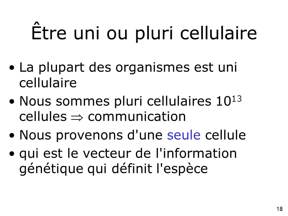 18 Être uni ou pluri cellulaire •La plupart des organismes est uni cellulaire •Nous sommes pluri cellulaires 10 13 cellules  communication •Nous prov