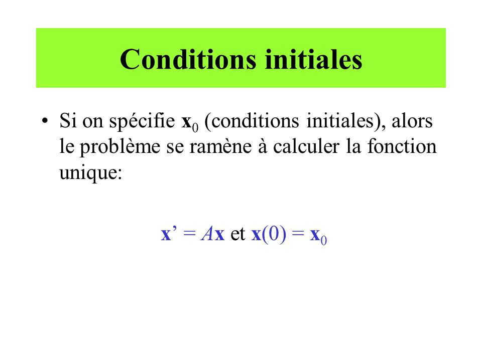 Conditions initiales •Si on spécifie x 0 (conditions initiales), alors le problème se ramène à calculer la fonction unique: x' = Ax et x(0) = x 0