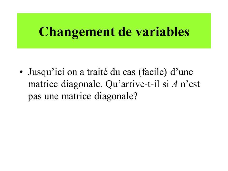 Changement de variables •Jusqu'ici on a traité du cas (facile) d'une matrice diagonale. Qu'arrive-t-il si A n'est pas une matrice diagonale?