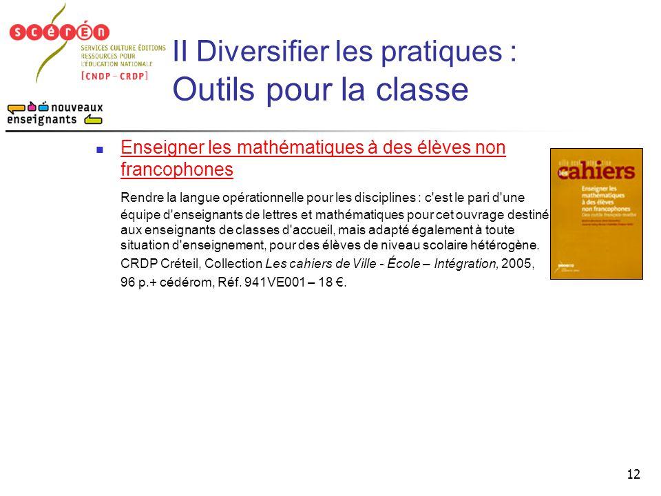 12 II Diversifier les pratiques : Outils pour la classe  Enseigner les mathématiques à des élèves non francophones Enseigner les mathématiques à des