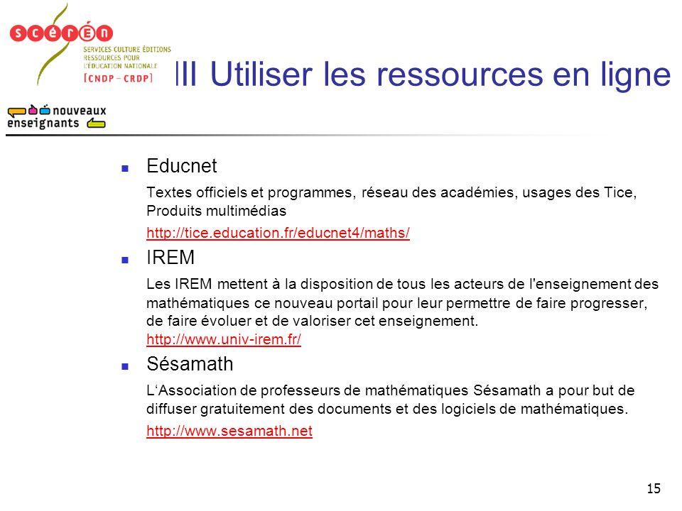 15 III Utiliser les ressources en ligne  Educnet Textes officiels et programmes, réseau des académies, usages des Tice, Produits multimédias http://t