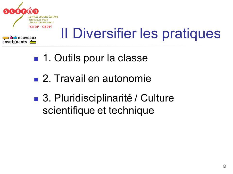 8 II Diversifier les pratiques  1. Outils pour la classe  2. Travail en autonomie  3. Pluridisciplinarité / Culture scientifique et technique