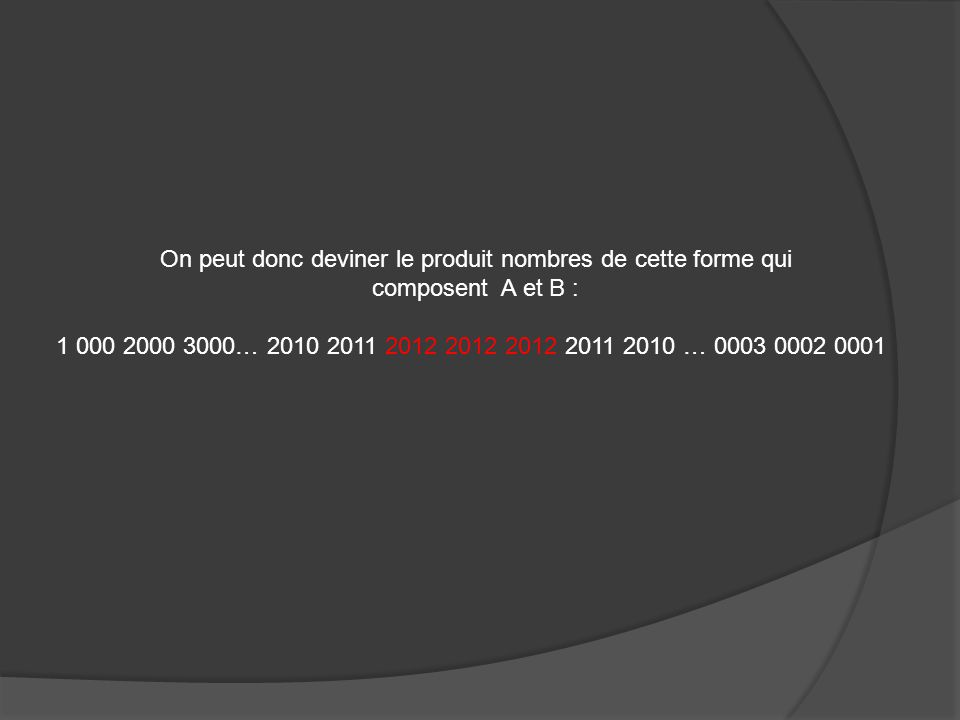 On peut donc deviner le produit nombres de cette forme qui composent A et B : 1 000 2000 3000… 2010 2011 2012 2012 2012 2011 2010 … 0003 0002 0001