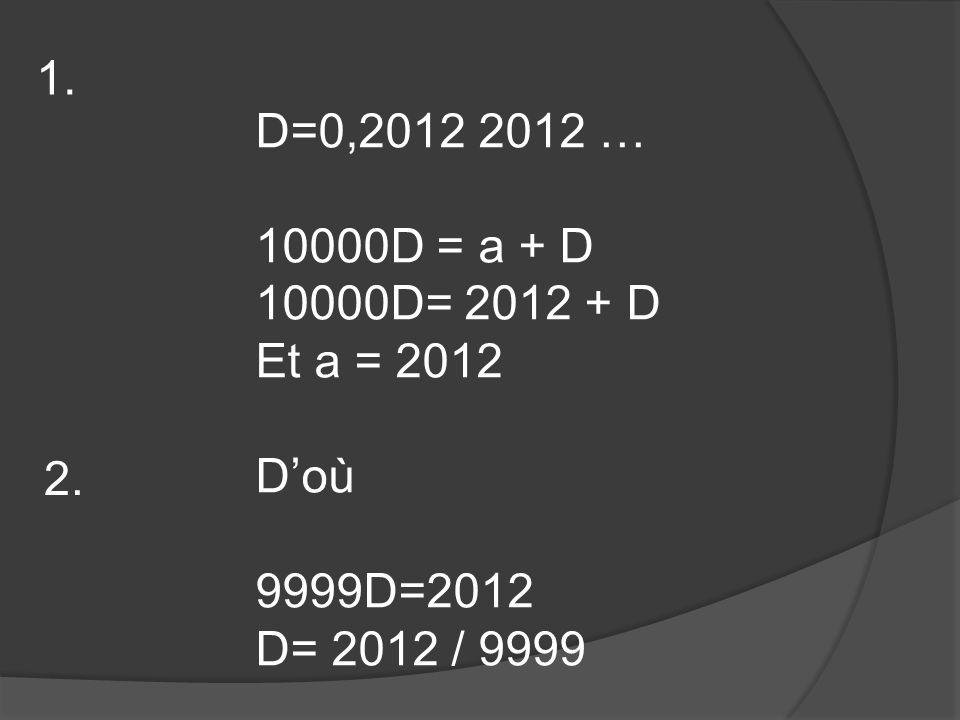 D=0,2012 2012 … 10000D = a + D 10000D= 2012 + D Et a = 2012 D'où 9999D=2012 D= 2012 / 9999 1. 2.