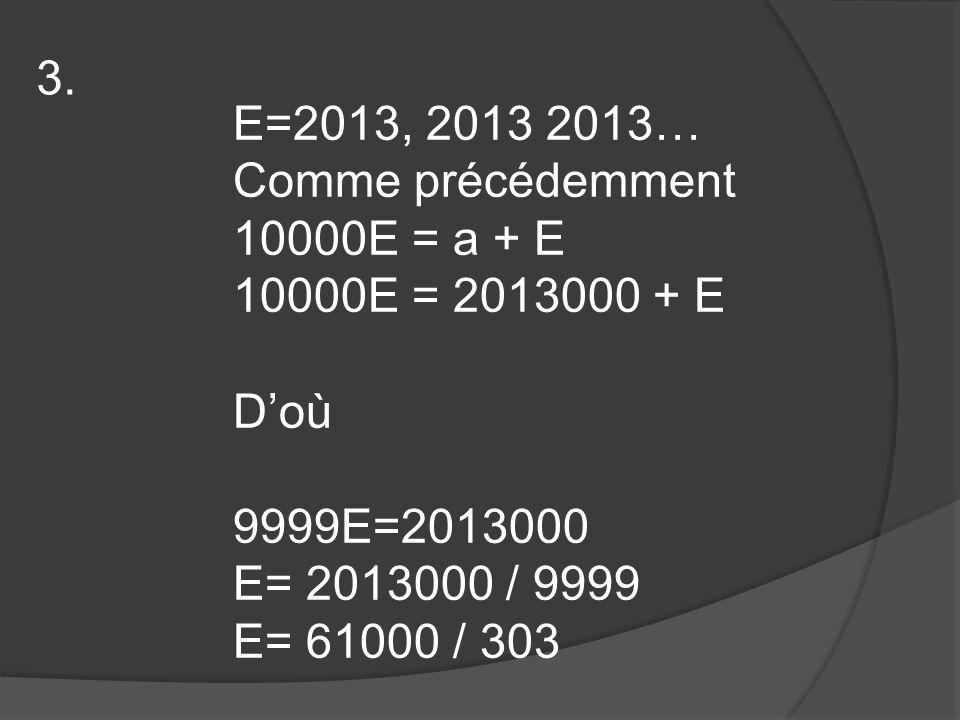 E=2013, 2013 2013… Comme précédemment 10000E = a + E 10000E = 2013000 + E D'où 9999E=2013000 E= 2013000 / 9999 E= 61000 / 303 3.