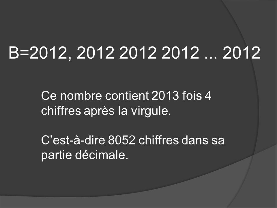 B=2012, 2012 2012 2012... 2012 Ce nombre contient 2013 fois 4 chiffres après la virgule.