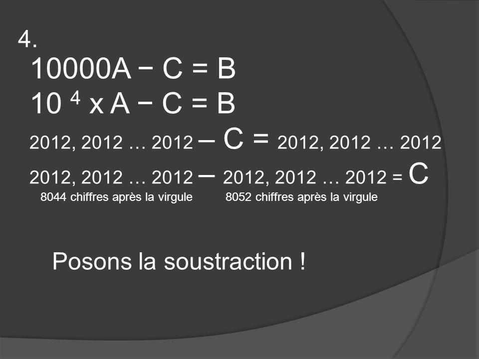 10000A − C = B 10 4 x A − C = B 2012, 2012 … 2012 – C = 2012, 2012 … 2012 2012, 2012 … 2012 – 2012, 2012 … 2012 = C 8044 chiffres après la virgule8052 chiffres après la virgule Posons la soustraction .
