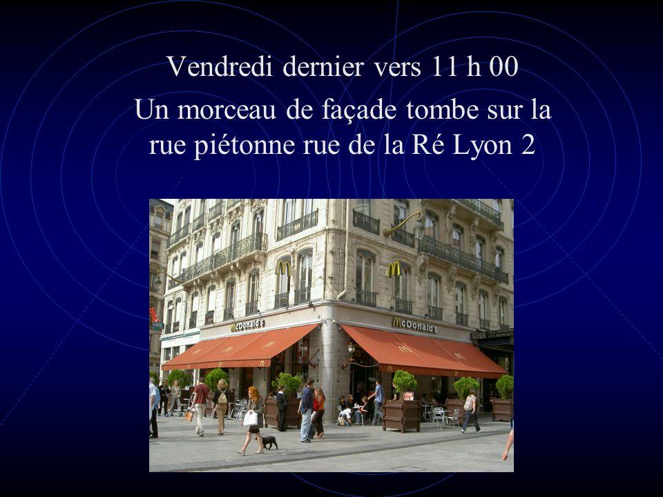 Vendredi dernier vers 11 h 00 Un morceau de façade tombe sur la rue piétonne rue de la Ré Lyon 2