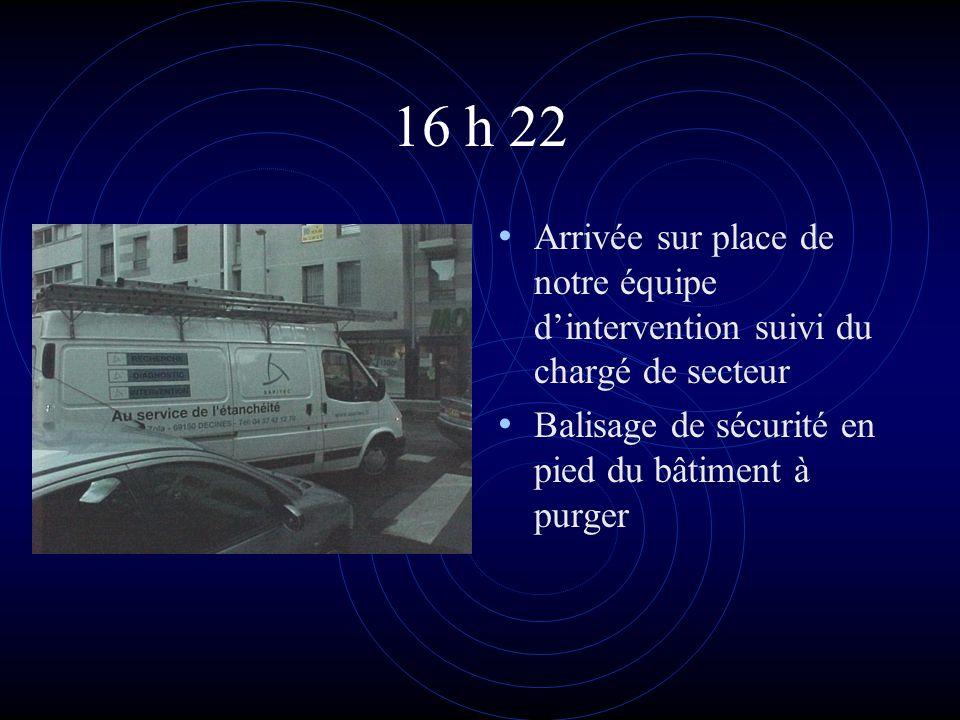 16 h 22 • Arrivée sur place de notre équipe d'intervention suivi du chargé de secteur • Balisage de sécurité en pied du bâtiment à purger
