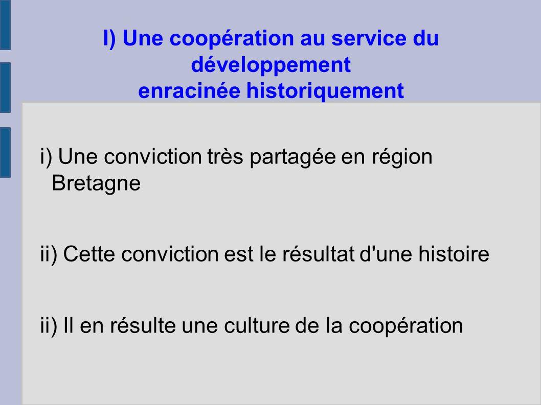 i) Une conviction très partagée en région Bretagne ii) Cette conviction est le résultat d une histoire ii) Il en résulte une culture de la coopération I) Une coopération au service du développement enracinée historiquement