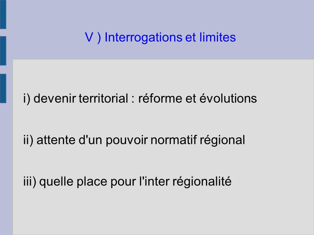 i) devenir territorial : réforme et évolutions ii) attente d un pouvoir normatif régional iii) quelle place pour l inter régionalité V ) Interrogations et limites