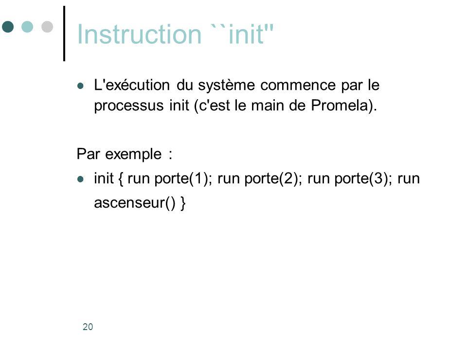 20 Instruction ``init''  L'exécution du système commence par le processus init (c'est le main de Promela). Par exemple :  init { run porte(1); run p
