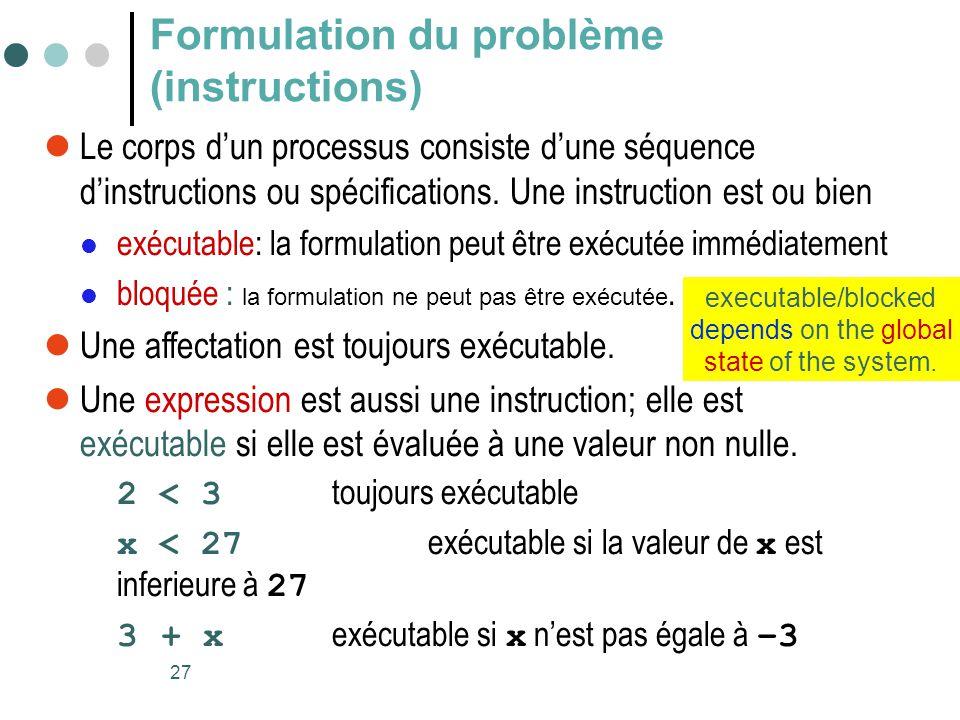 27 Formulation du problème (instructions)  Le corps d'un processus consiste d'une séquence d'instructions ou spécifications. Une instruction est ou b