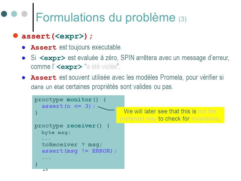 29 Formulations du problème (3)  assert( );  Assert est toujours executable.  Si est evaluée à zéro, SPIN arrêtera avec un message d'erreur, comme