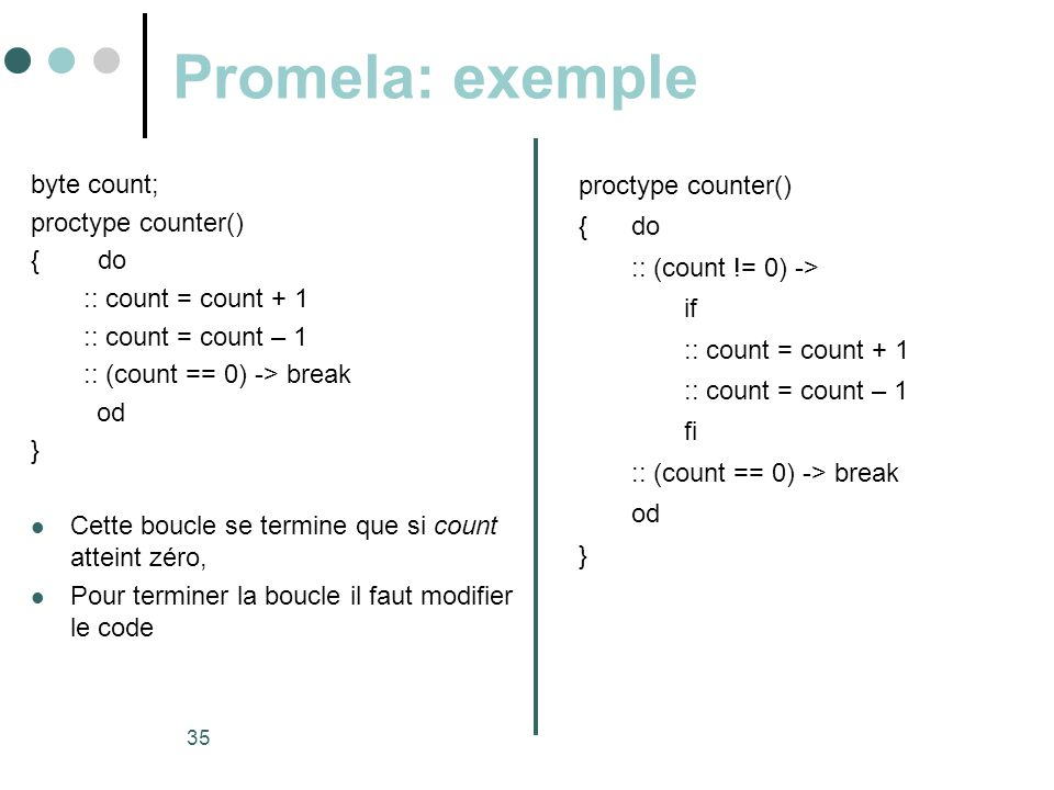 35 Promela: exemple byte count; proctype counter() { do :: count = count + 1 :: count = count – 1 :: (count == 0) -> break od }  Cette boucle se term