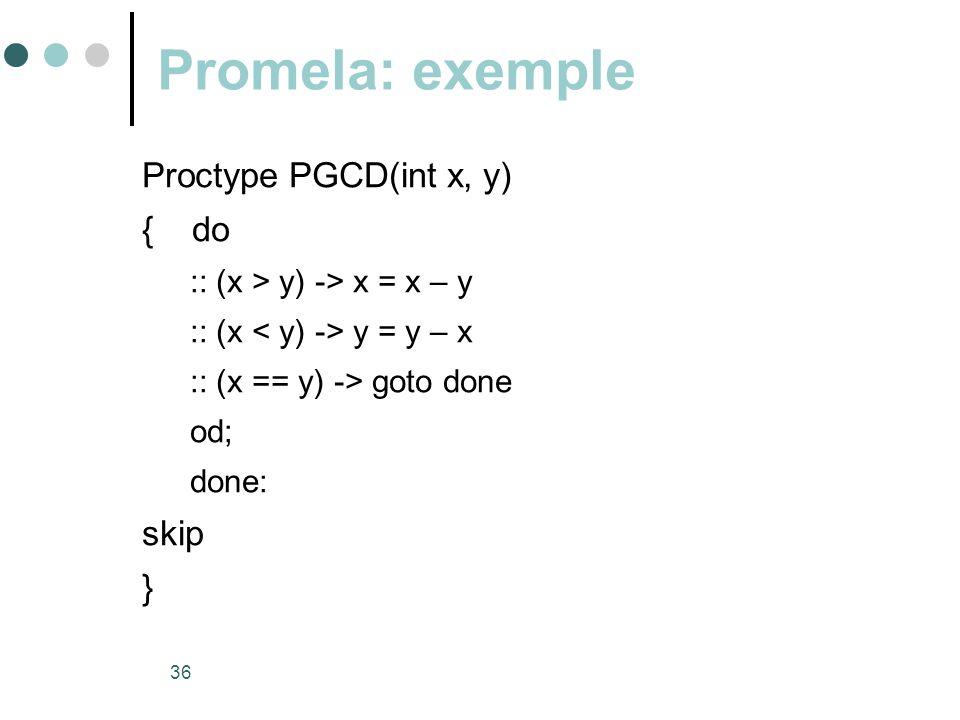 36 Promela: exemple Proctype PGCD(int x, y) { do :: (x > y) -> x = x – y :: (x y = y – x :: (x == y) -> goto done od; done: skip }