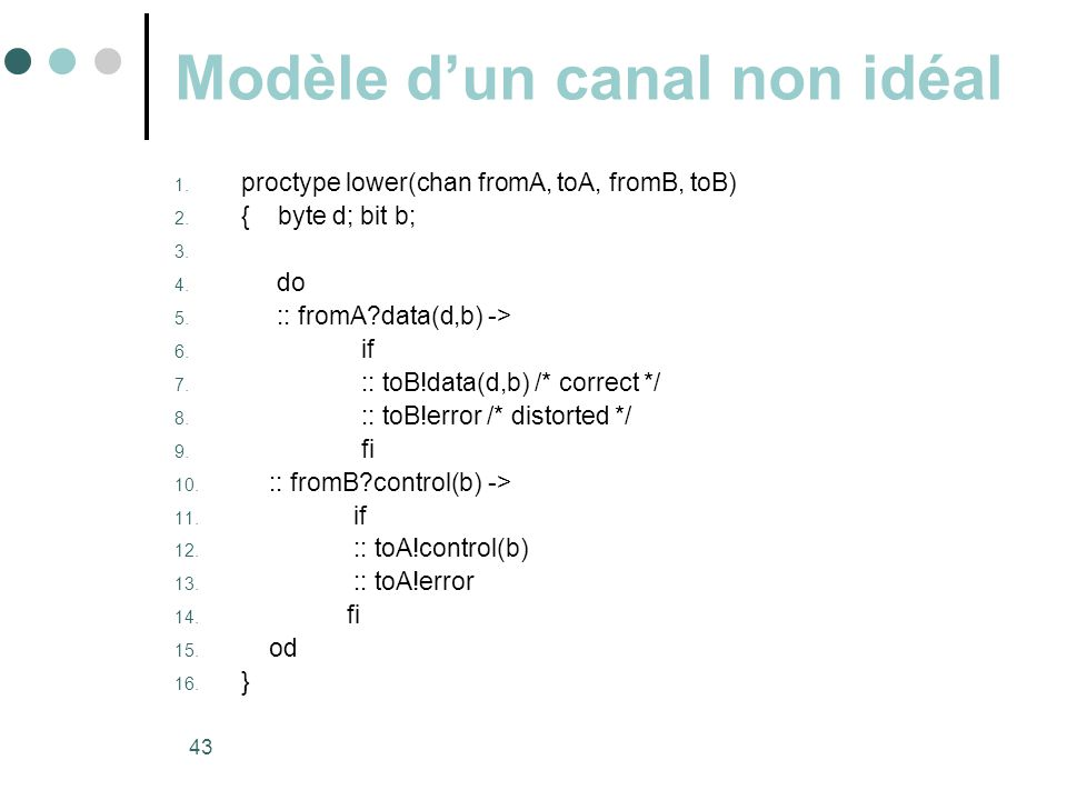 43 Modèle d'un canal non idéal 1.proctype lower(chan fromA, toA, fromB, toB) 2.