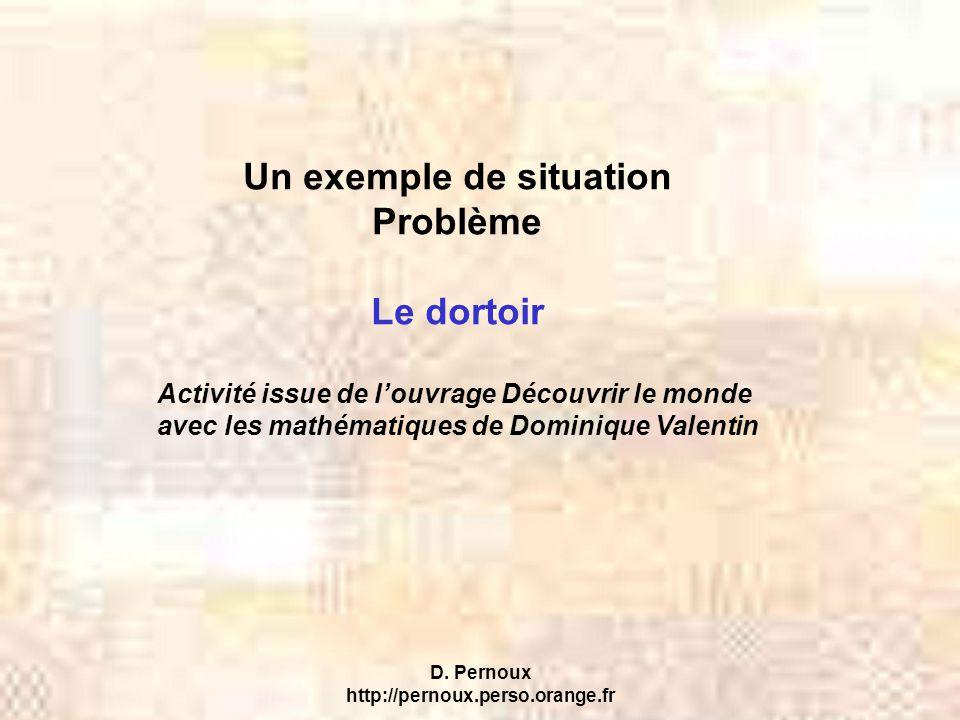 D. Pernoux http://pernoux.perso.orange.fr Un exemple de situation Problème Le dortoir Activité issue de l'ouvrage Découvrir le monde avec les mathémat